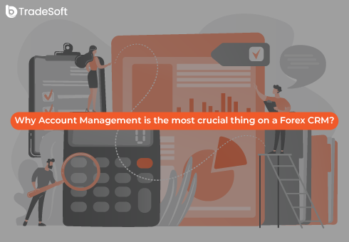 Why Account Management is the most crucial thing on a Forex CRM?